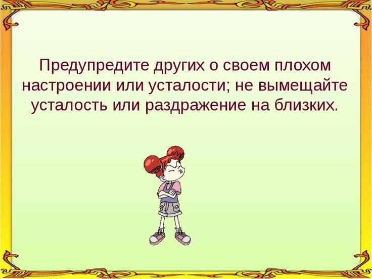 Предупредите других о своем плохом настроении или усталости; не вымещайте уст...