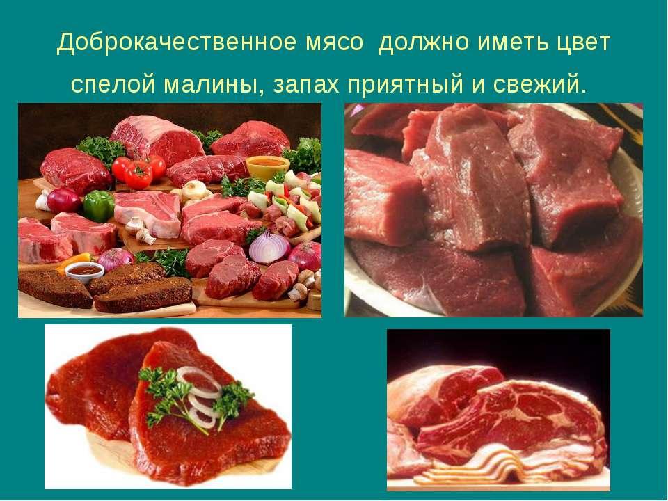 Доброкачественное мясо должно иметь цвет спелой малины, запах приятный и свежий.