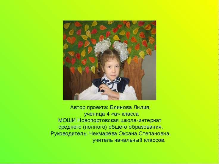Автор проекта: Блинова Лилия, ученица 4 «а» класса МОШИ Новопортовская школа-...