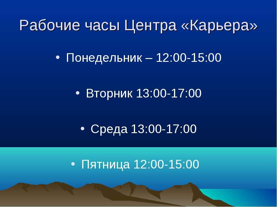 Рабочие часы Центра «Карьера» Понедельник – 12:00-15:00 Вторник 13:00-17:00 С...