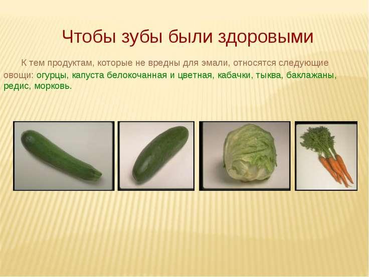 К тем продуктам, которые не вредны для эмали, относятся следующие овощи: огур...