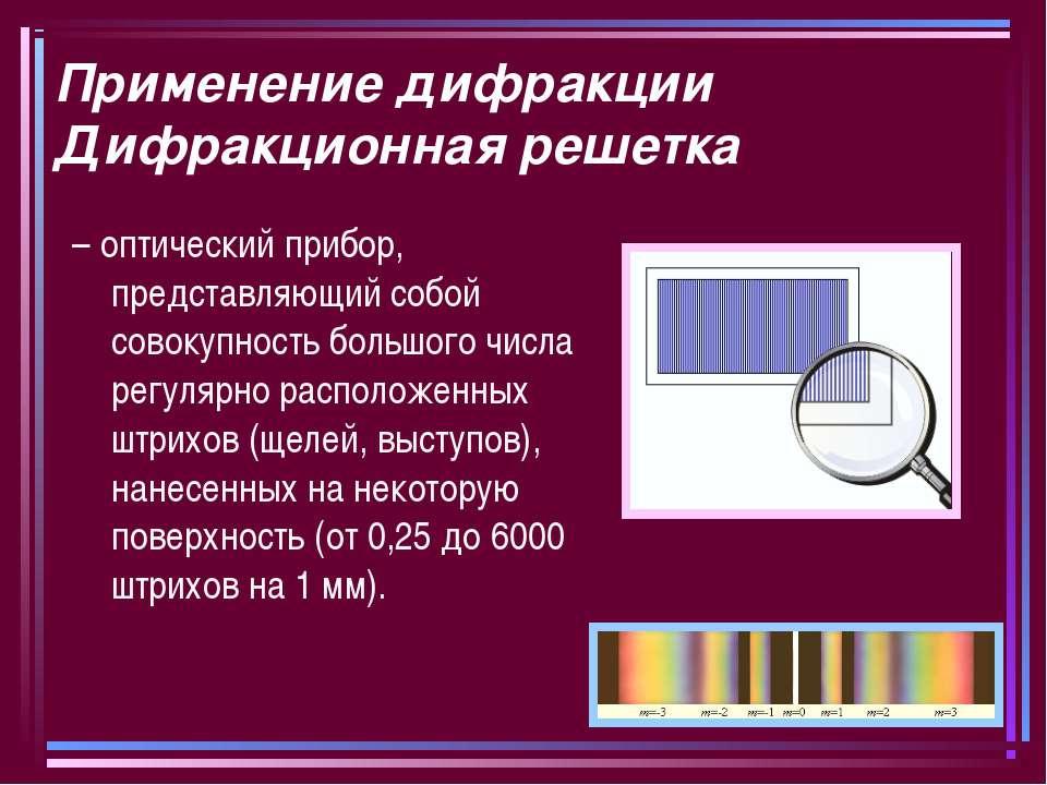 Применение дифракции Дифракционная решетка – оптический прибор, представляющи...