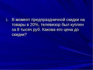 В момент предпраздничной скидки на товары в 20%, телевизор был куплен за 8 ты...