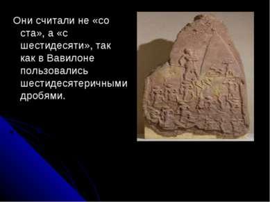 Они считали не «со ста», а «с шестидесяти», так как в Вавилоне пользовались ш...