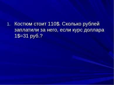Костюм стоит 110$. Сколько рублей заплатили за него, если курс доллара 1$=31 ...