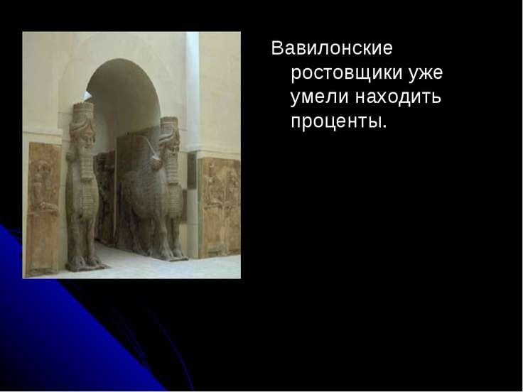 Вавилонские ростовщики уже умели находить проценты.