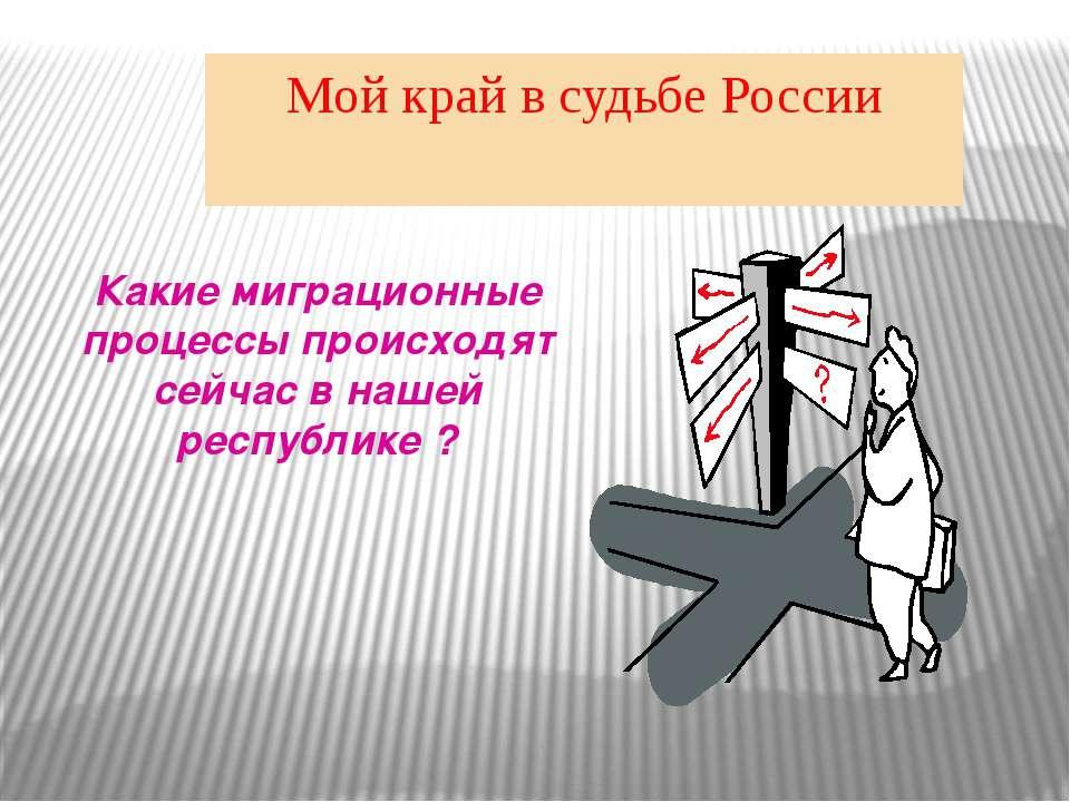 Мой край в судьбе России Какие миграционные процессы происходят сейчас в наше...