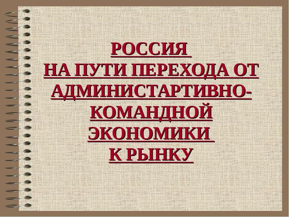 РОССИЯ НА ПУТИ ПЕРЕХОДА ОТ АДМИНИСТАРТИВНО-КОМАНДНОЙ ЭКОНОМИКИ К РЫНКУ