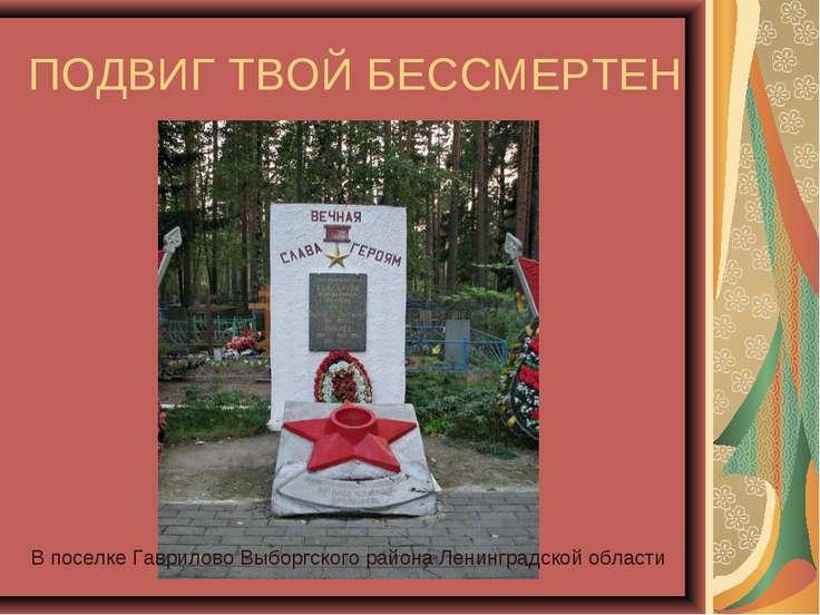 ПОДВИГ ТВОЙ БЕССМЕРТЕН В поселке Гаврилово Выборгского района Ленинградской о...