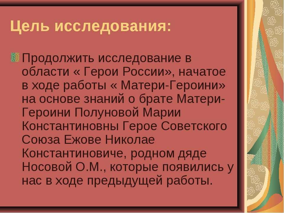 Цель исследования: Продолжить исследование в области « Герои России», начатое...