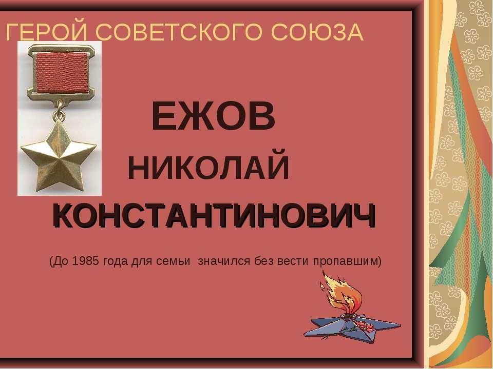 ГЕРОЙ СОВЕТСКОГО СОЮЗА ЕЖОВ НИКОЛАЙ КОНСТАНТИНОВИЧ (До 1985 года для семьи зн...