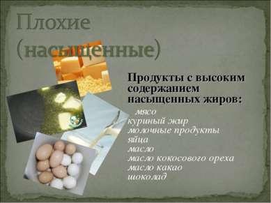 Продукты с высоким содержанием насыщенных жиров: мясо куриный жир молочные пр...