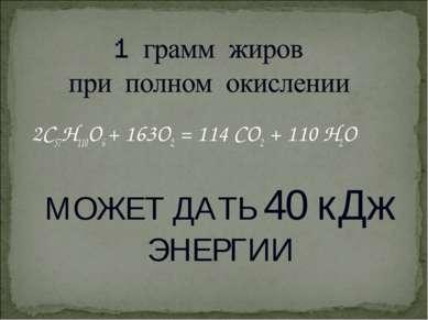 2С57Н110О6 + 163О2 = 114 СО2 + 110 Н2О МОЖЕТ ДАТЬ 40 кДж ЭНЕРГИИ
