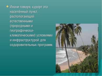 Иначе говоря, курорт это населённый пункт, распологающий естественными (приро...