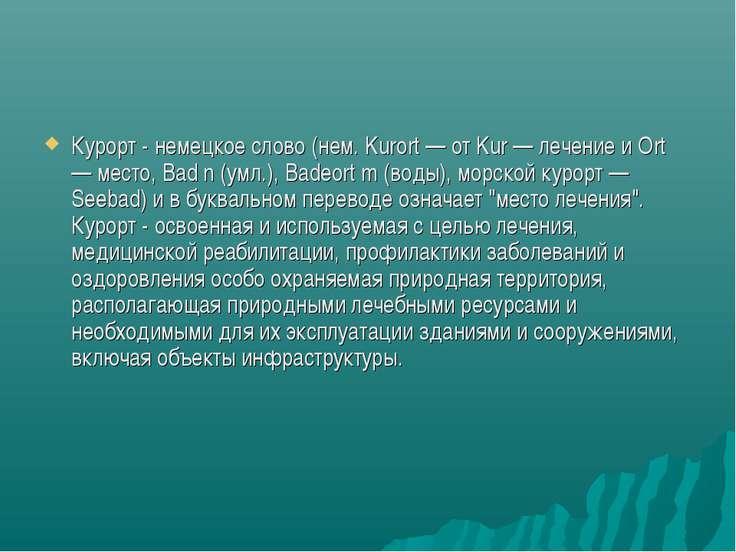 Курорт - немецкое слово (нем. Kurort — от Kur — лечение и Ort — место, Bad n ...