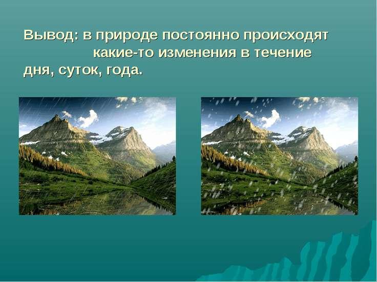 Вывод: в природе постоянно происходят какие-то изменения в течение дня, суток...