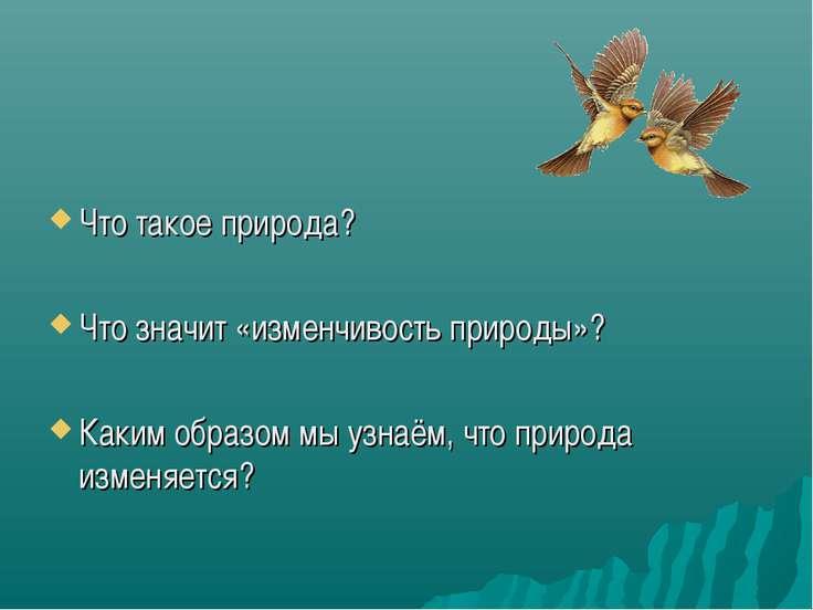 Что такое природа? Что значит «изменчивость природы»? Каким образом мы узнаём...