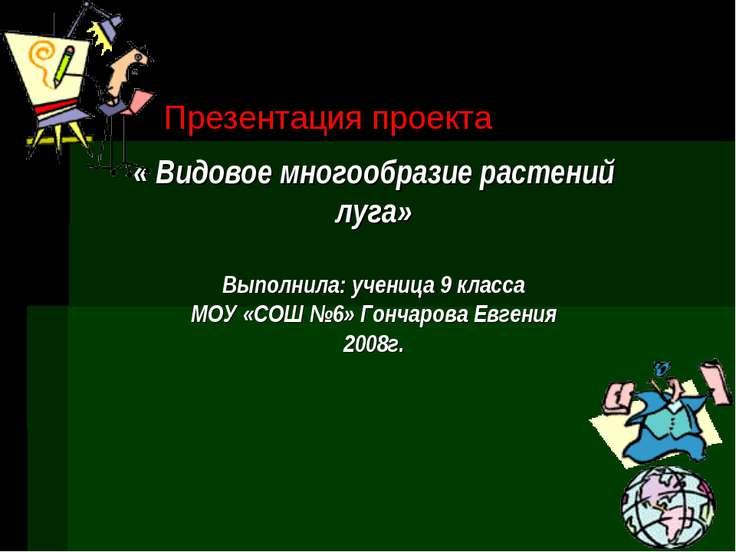 Презентация проекта « Видовое многообразие растений луга» Выполнила: ученица ...