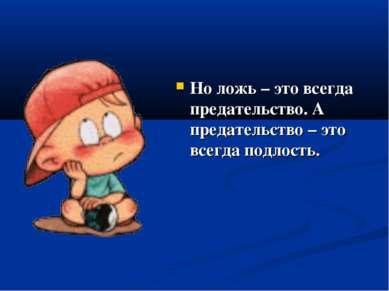 Но ложь – это всегда предательство. А предательство – это всегда подлость.