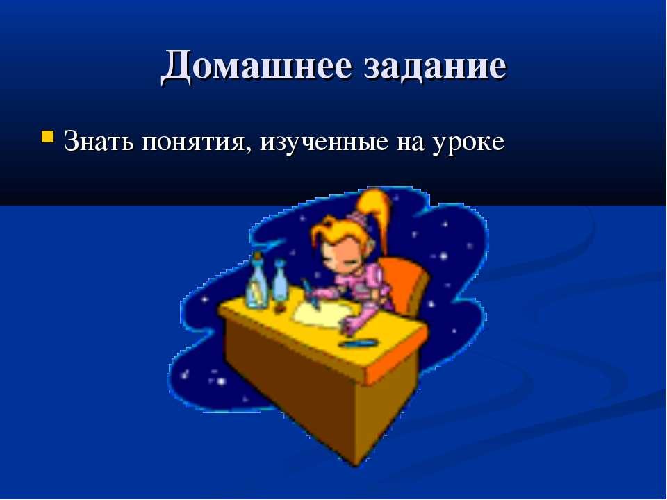 Домашнее задание Знать понятия, изученные на уроке