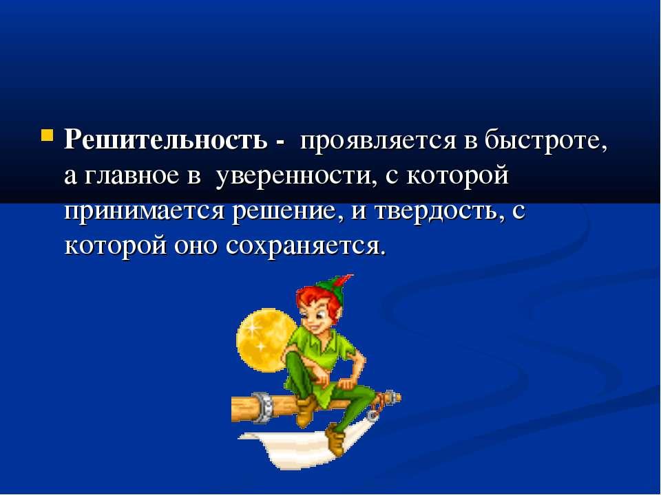 Решительность - проявляется в быстроте, а главное в уверенности, с которой пр...