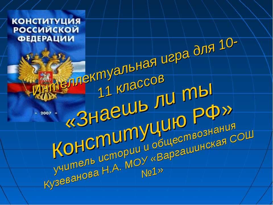 Интеллектуальная игра для 10-11 классов «Знаешь ли ты Конституцию РФ» учитель...