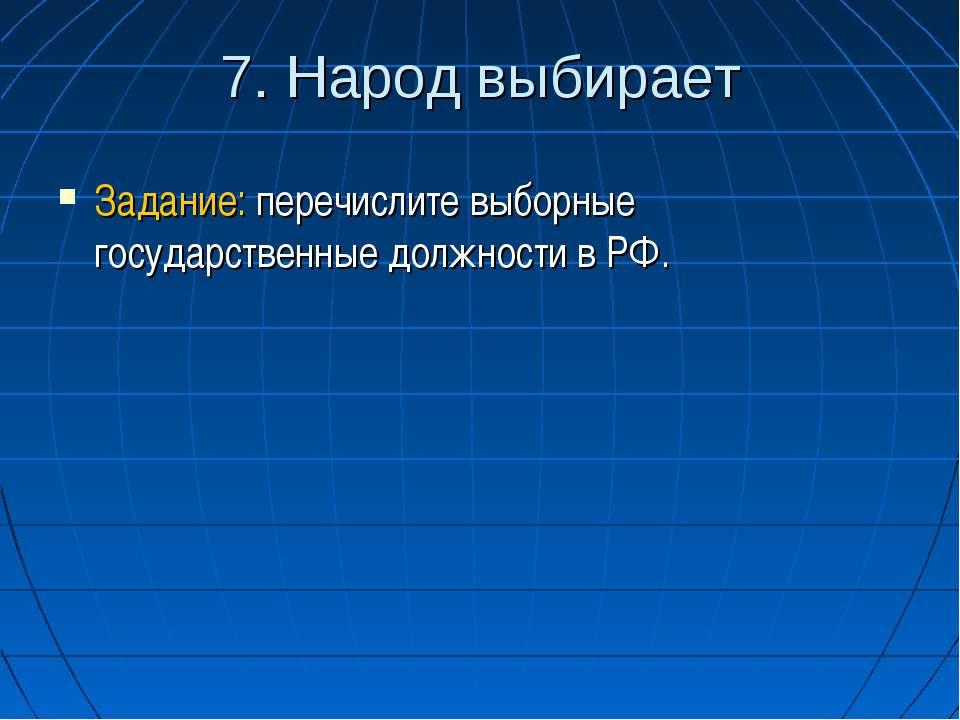 7. Народ выбирает Задание: перечислите выборные государственные должности в РФ.