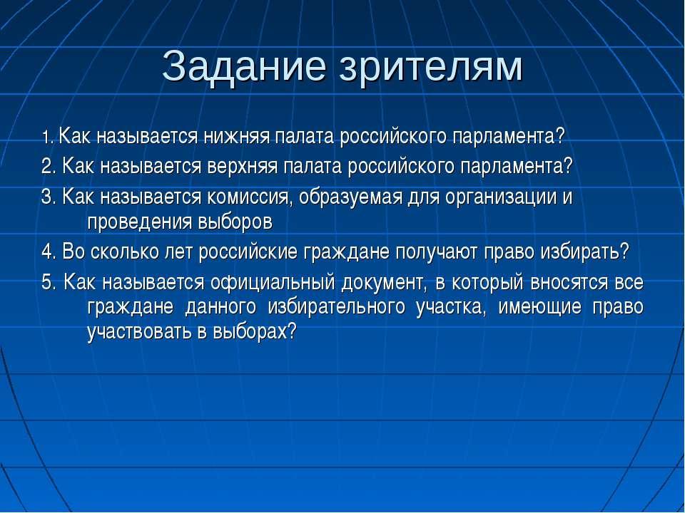 Задание зрителям 1. Как называется нижняя палата российского парламента? 2. К...
