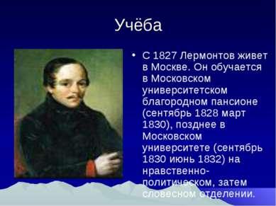Учёба С 1827 Лермонтов живет в Москве. Он обучается в Московском университетс...