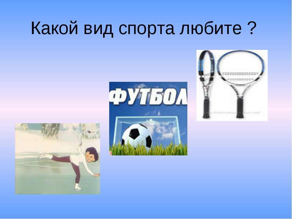 Какой вид спорта любите ?