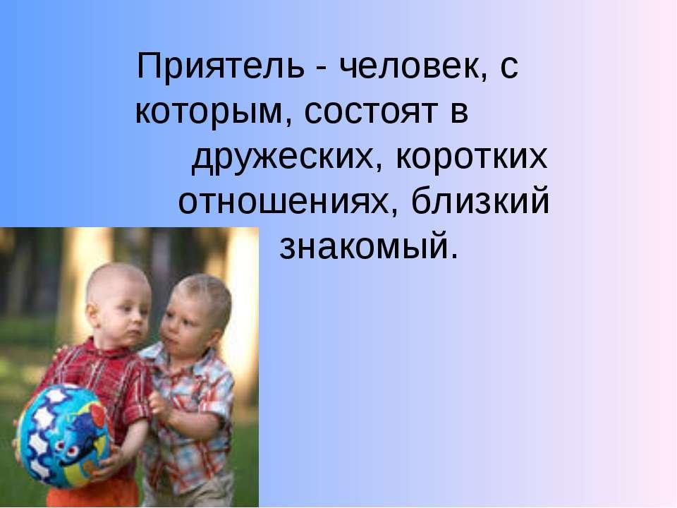 Приятель - человек, с которым, состоят в дружеских, коротких отношениях, близ...