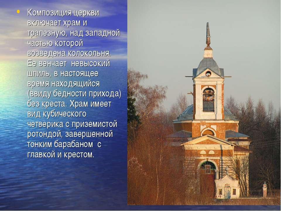 Композиция церкви включает храм и трапезную, над западной частью которой возв...