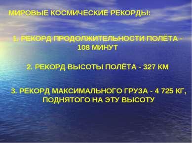 МИРОВЫЕ КОСМИЧЕСКИЕ РЕКОРДЫ: 1. РЕКОРД ПРОДОЛЖИТЕЛЬНОСТИ ПОЛЁТА - 108 МИНУТ 2...