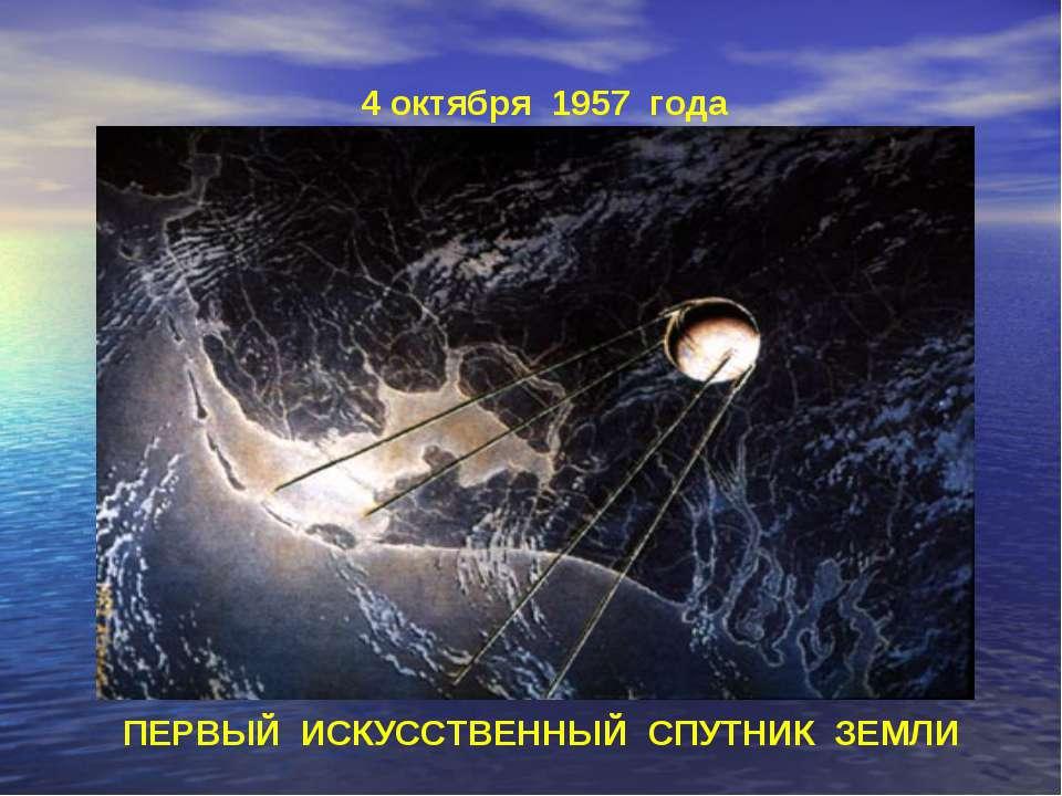 4 октября 1957 года ПЕРВЫЙ ИСКУССТВЕННЫЙ СПУТНИК ЗЕМЛИ