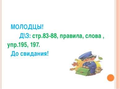 МОЛОДЦЫ! Д\З: стр.83-88, правила, слова , упр.195, 197. До свидания!