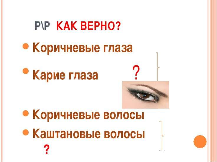 Р\Р КАК ВЕРНО? Коричневые глаза Карие глаза ? Коричневые волосы Каштановые во...