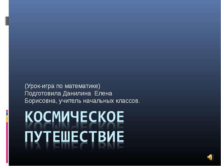 (Урок-игра по математике) Подготовила Данилина Елена Борисовна, учитель начал...