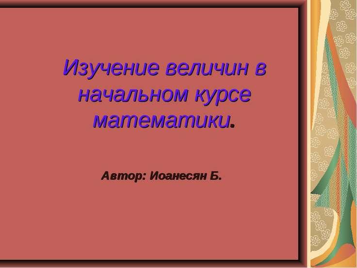 Изучение величин в начальном курсе математики. Автор: Иоанесян Б.