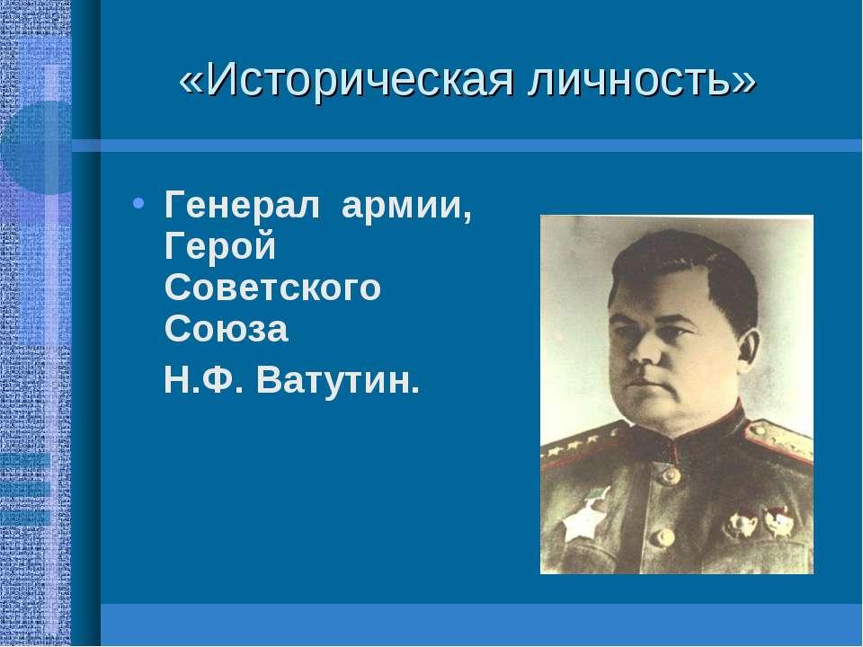 «Историческая личность» Генерал армии, Герой Советского Союза Н.Ф. Ватутин.