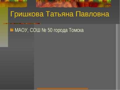 Гришкова Татьяна Павловна МAОУ, СОШ № 50 города Томска
