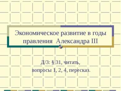 Экономическое развитие в годы правления Александра III Д/З: § 31, читать, воп...