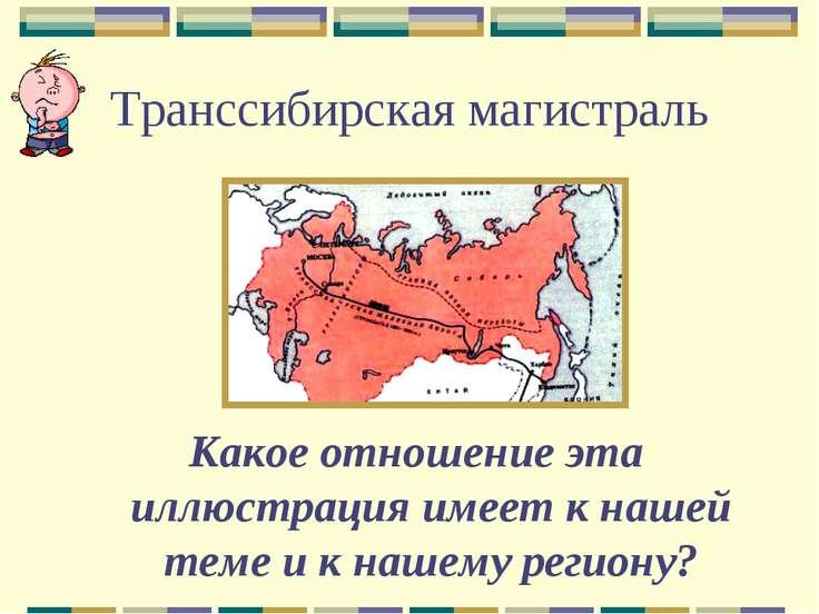 Транссибирская магистраль Какое отношение эта иллюстрация имеет к нашей теме ...