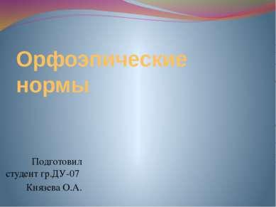 Орфоэпические нормы Подготовил студент гр.ДУ-07 Князева О.А.