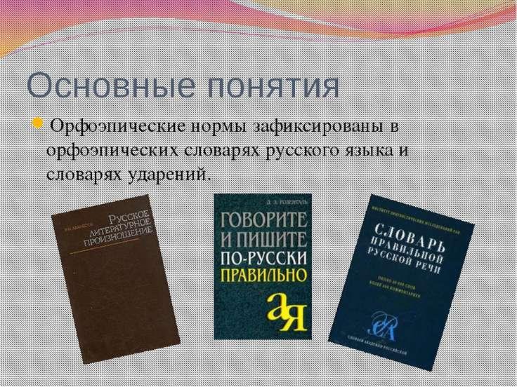 Основные понятия Орфоэпические нормы зафиксированы в орфоэпических словарях р...
