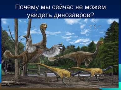 Почему мы сейчас не можем увидеть динозавров?
