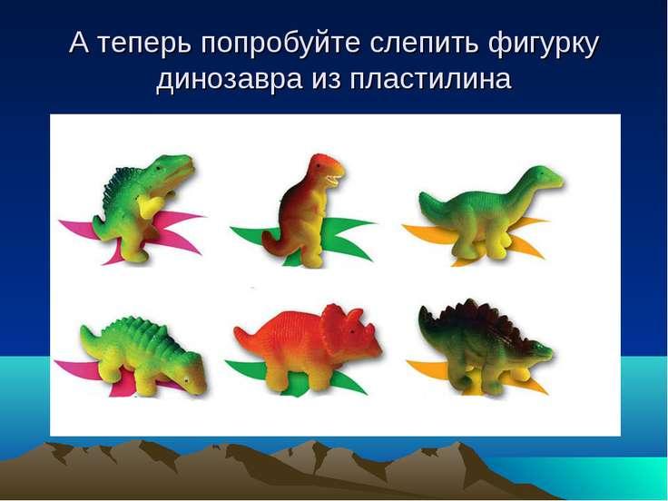 А теперь попробуйте слепить фигурку динозавра из пластилина