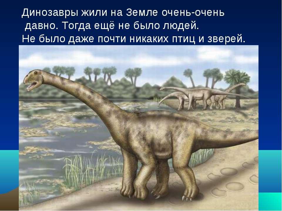 Динозавры жили на Земле очень-очень давно. Тогда ещё не было людей. Не было д...