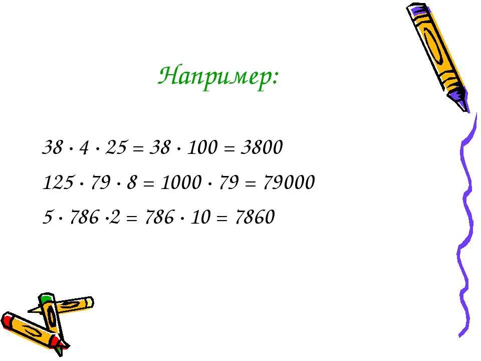 Например: 38 · 4 · 25 = 38 · 100 = 3800 125 · 79 · 8 = 1000 · 79 = 79000 5 · ...