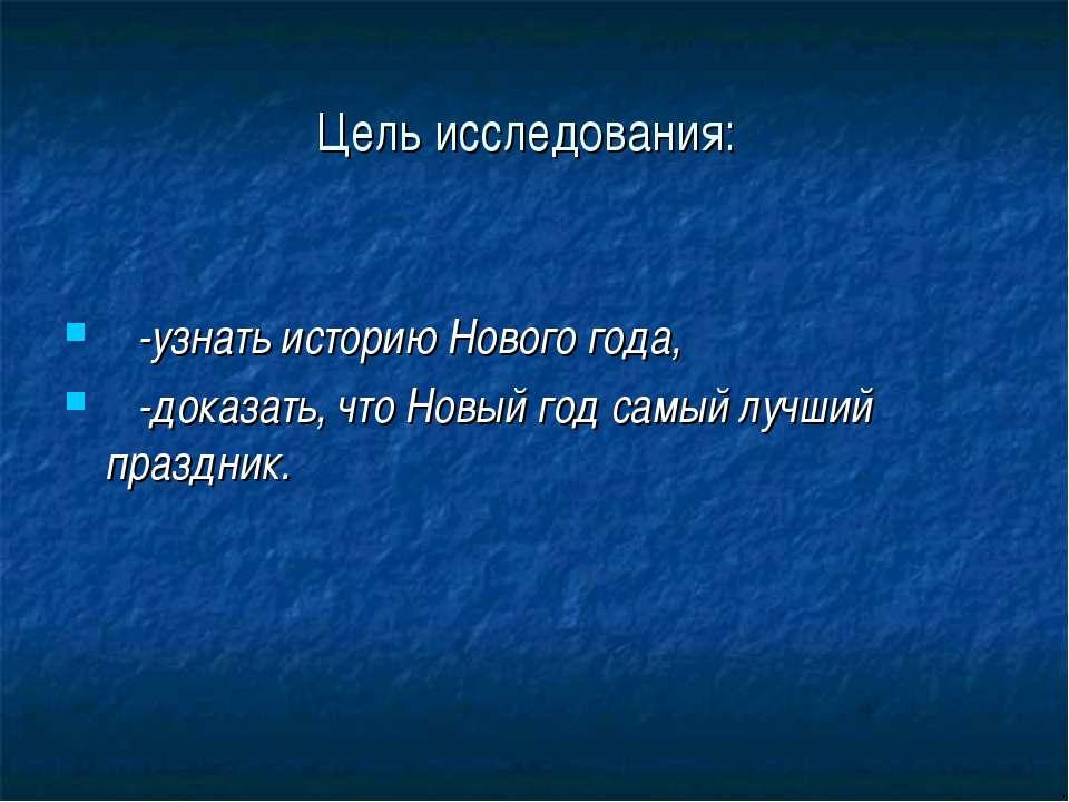 Цель исследования: -узнать историю Нового года, -доказать, что Новый год самы...