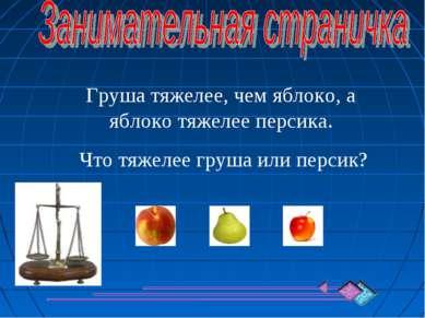 Груша тяжелее, чем яблоко, а яблоко тяжелее персика. Что тяжелее груша или пе...